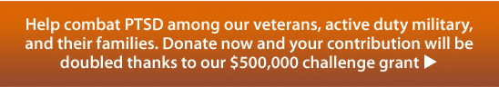 Help combat PTSD among our veterans, active duty military,and their families. Donate now and your contribution will be doubled thanks to our $500,000 challenge grant u