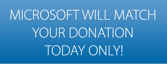 MICROSOFT WILL MATCH YOUR DONATION TODAY ONLY!